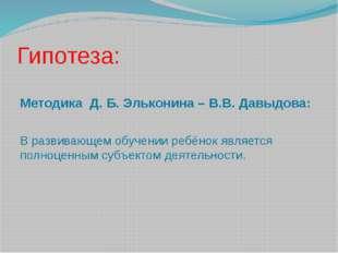 Гипотеза: Методика Д. Б. Эльконина – В.В. Давыдова: В развивающем обучении ре