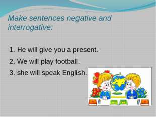Make sentences negative and interrogative: 1. He will give you a present. 2.
