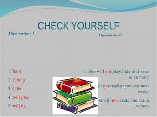 CHECK YOURSELF Упражнение I Упражнение II 1. have 2.`ll help 3.`ll be 4. wil