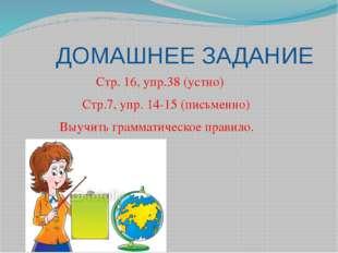 ДОМАШНЕЕ ЗАДАНИЕ Стр. 16, упр.38 (устно) Стр.7, упр. 14-15 (письменно) Выучи