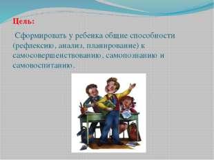Цель: Сформировать у ребенка общие способности (рефлексию, анализ, планирован