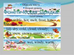 Фонетическая зарядка. [t]-terrible, hot, melt, frost, hate, autumn; [d]- dry,