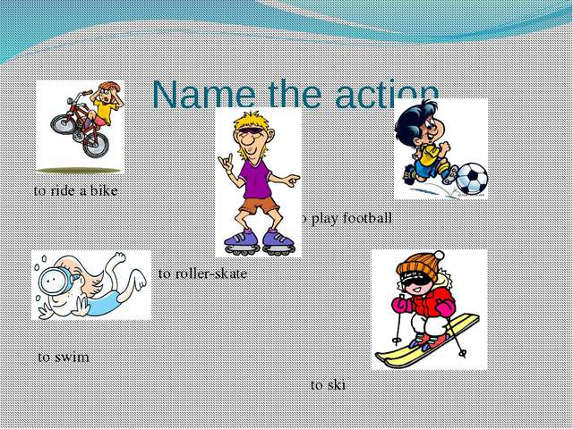 Name the action. to ride a bike to play football to roller-skate to swim to...