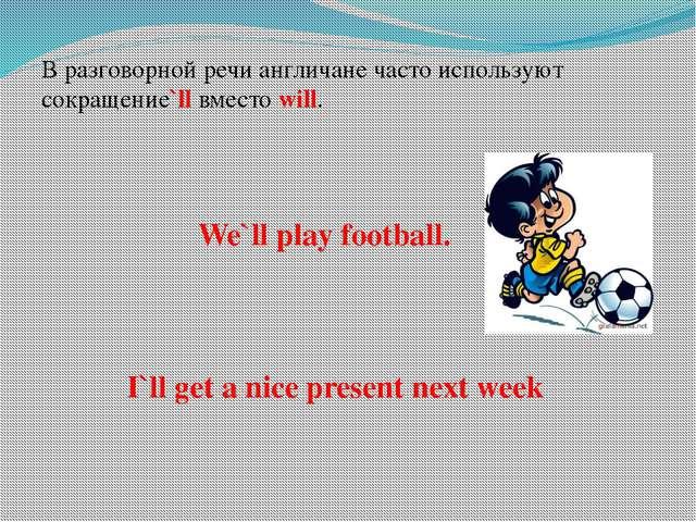 В разговорной речи англичане часто используют сокращение`ll вместо will. We`l...
