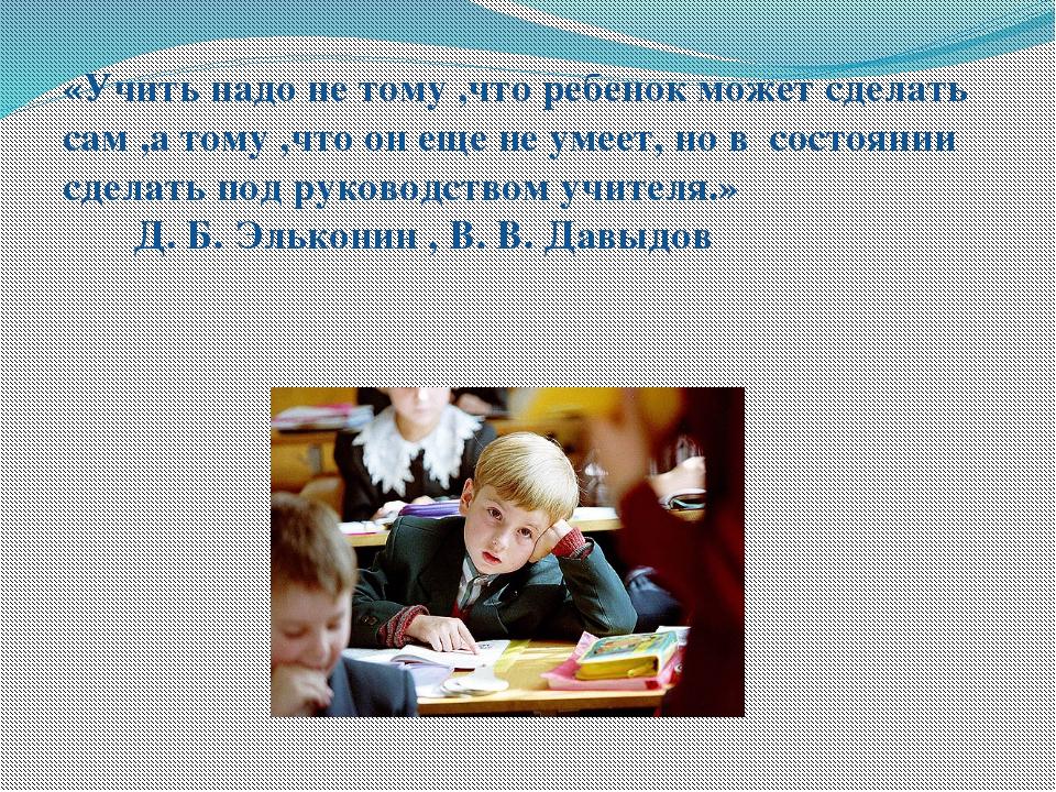 «Учить надо не тому ,что ребенок может сделать сам ,а тому ,что он еще не уме...