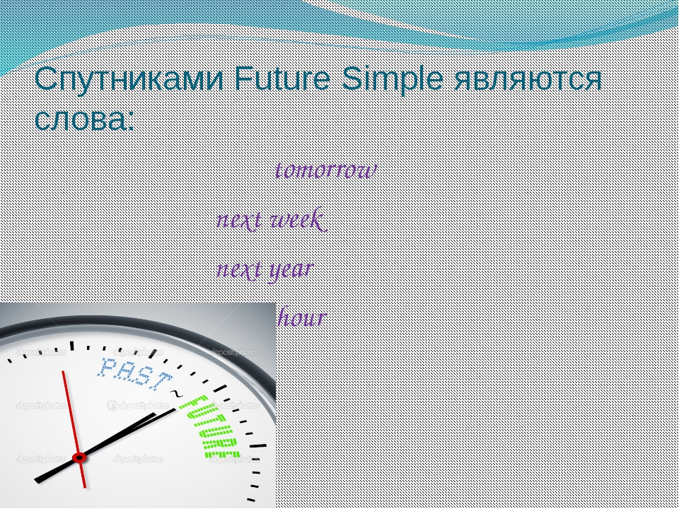 Спутниками Future Simple являются слова: tomorrow next week next year in an h...