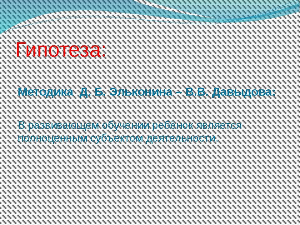 Гипотеза: Методика Д. Б. Эльконина – В.В. Давыдова: В развивающем обучении ре...