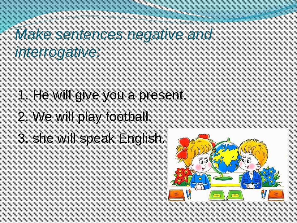 Make sentences negative and interrogative: 1. He will give you a present. 2....