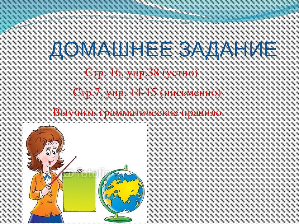 ДОМАШНЕЕ ЗАДАНИЕ Стр. 16, упр.38 (устно) Стр.7, упр. 14-15 (письменно) Выучи...