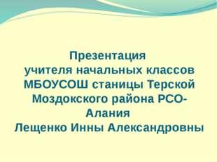 Презентация учителя начальных классов МБОУСОШ станицы Терской Моздокского рай