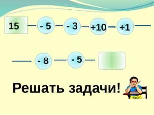 15 - 5 - 3 +10 +1 - 8 - 5 5 Решать задачи!