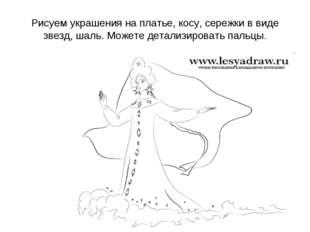 Рисуем украшения на платье, косу, сережки в виде звезд, шаль. Можете детализи