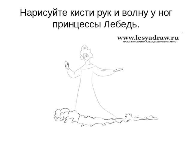 Нарисуйте кисти рук и волну у ног принцессы Лебедь.
