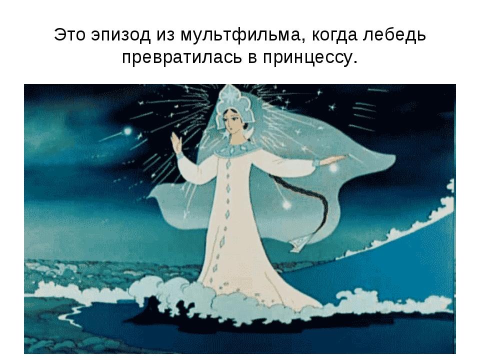 Это эпизод из мультфильма, когда лебедь превратилась в принцессу.