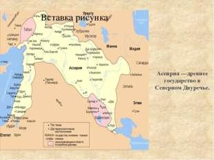Ассирия —древнее государство в Северном Двуречье.