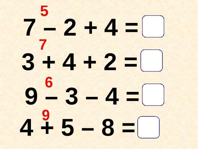 7 – 2 + 4 = 3 + 4 + 2 = 9 – 3 – 4 = 4 + 5 – 8 = 5 9 7 6 1 2 9 9