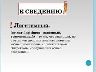 К СВЕДЕНИЮ ЛЕГИТИМНЫЙ- (от лат. legitimus – законный, узаконенный) – то же, ч