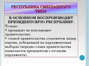В ОСНОВНОМ ВОСПРОИЗВОДИТ ПРЕЗИДЕНТСКУЮ РЕСПУБЛИКУ. Только: президент не возгл