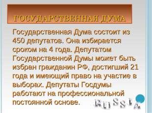 ГОСУДАРСТВЕННАЯ ДУМА Государственная Дума состоит из 450 депутатов. Она избир