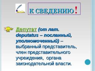 К СВЕДЕНИЮ Депутат (от лат. deputatus – посланный, уполномоченный) – выбранны