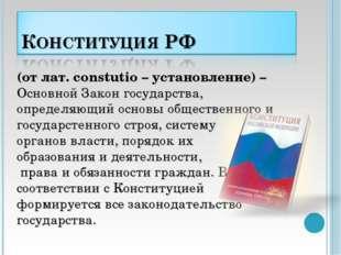(от лат. сonstutio – установление) – Основной Закон государства, определяющий