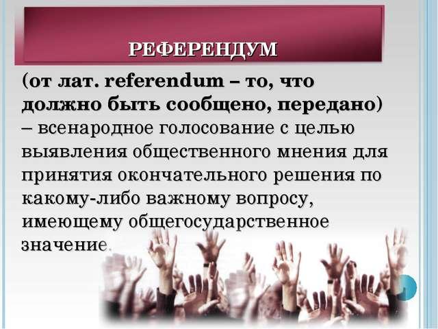 (от лат. referendum – то, что должно быть сообщено, передано) – всенародное г...