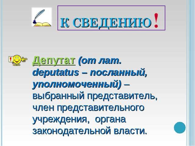 К СВЕДЕНИЮ Депутат (от лат. deputatus – посланный, уполномоченный) – выбранны...