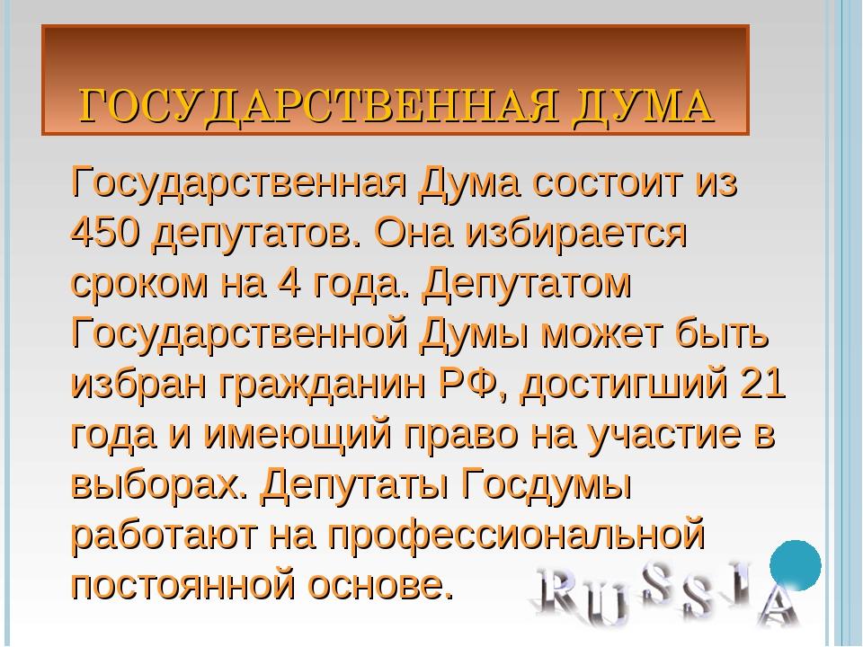 ГОСУДАРСТВЕННАЯ ДУМА Государственная Дума состоит из 450 депутатов. Она избир...