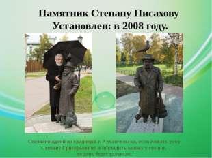 Памятник Степану Писахову Установлен: в 2008 году. Согласно одной из традиций