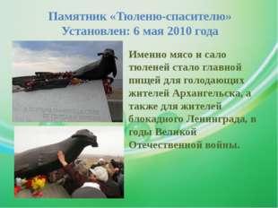 Памятник «Тюленю-спасителю» Установлен: 6 мая 2010 года Именно мясо и сало тю