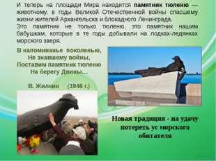 И теперь на площади Мира находится памятник тюленю — животному, в годы Велико