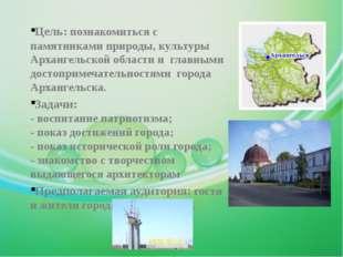 Цель: познакомиться с памятниками природы, культуры Архангельской области и г