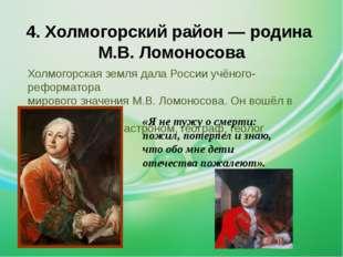 4. Холмогорский район — родина М.В. Ломоносова Холмогорская земля дала России