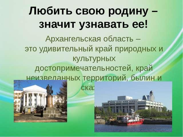 Любить свою родину – значит узнавать ее! Архангельская область – это удивител...
