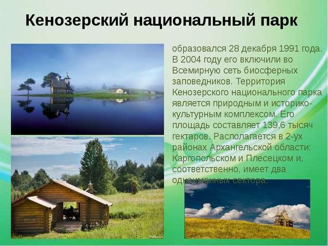 . Кенозерский национальный парк образовался 28 декабря 1991 года. В 2004 году...