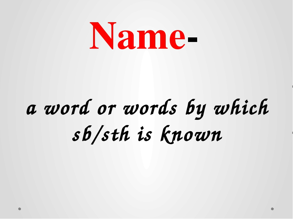 Name- a word or words by which sb/sth is known