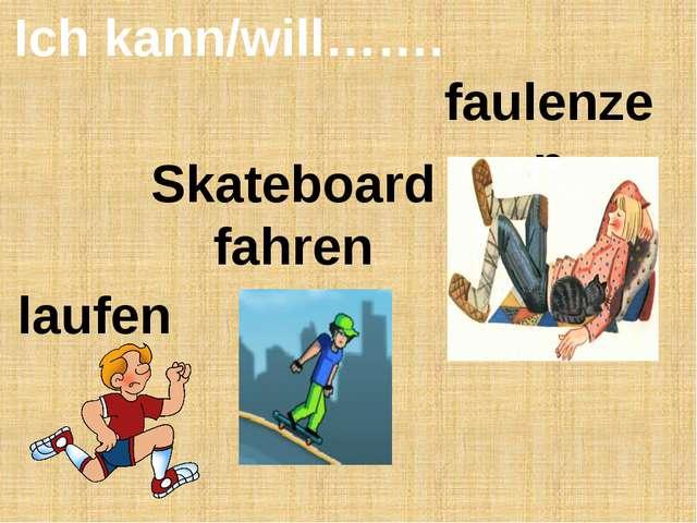 Ich kann/will……. faulenzen Skateboard fahren laufen