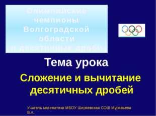 Олимпийские чемпионы Волгоградской области и десятичные дроби Тема урока Слож