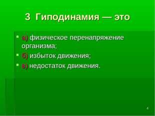 * 3 Гиподинамия — это а) физическое перенапряжение организма; б) избыток движ