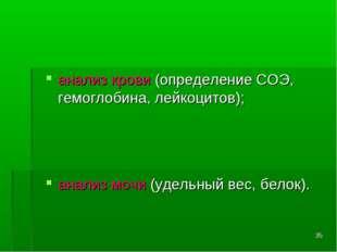 * анализ крови (определение СОЭ, гемоглобина, лейкоцитов); анализ мочи (удель