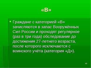 * «В» Граждане с категорией «В» зачисляются в запас Вооружённых Сил России и