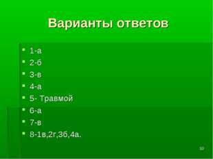 * Варианты ответов 1-а 2-б 3-в 4-а 5- Травмой 6-а 7-в 8-1в,2г,3б,4а.