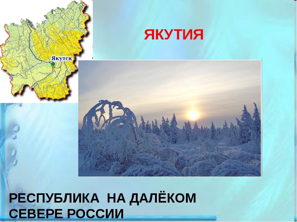 ЯКУТИЯ РЕСПУБЛИКА НА ДАЛЁКОМ СЕВЕРЕ РОССИИ