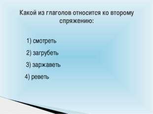 Какой из глаголов относится ко второму спряжению: 1) смотреть 3) заржаветь 4)