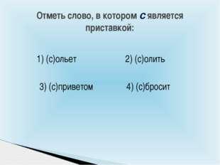 Отметь слово, в котором с является приставкой: 4) (с)бросит 2) (с)олить 1) (с