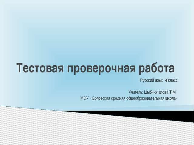 Тестовая проверочная работа Русский язык 4 класс Учитель: Цыбикжапова Т.М. МО...