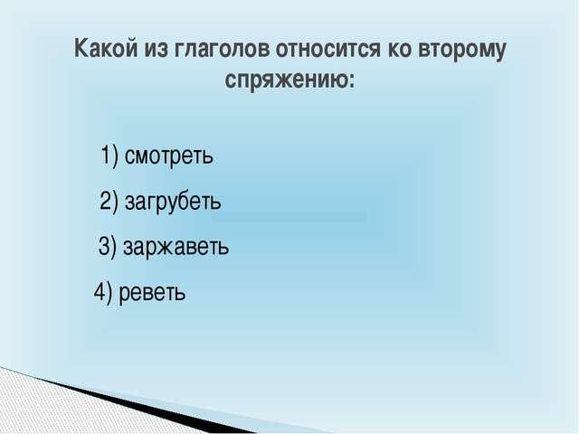 Какой из глаголов относится ко второму спряжению: 1) смотреть 3) заржаветь 4)...