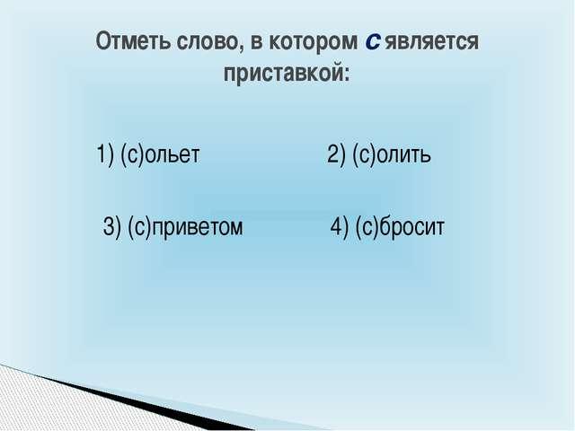 Отметь слово, в котором с является приставкой: 4) (с)бросит 2) (с)олить 1) (с...