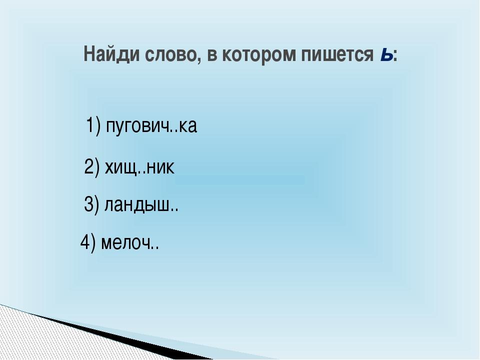 Найди слово, в котором пишется ь: 4) мелоч.. 3) ландыш.. 1) пугович..ка 2) хи...