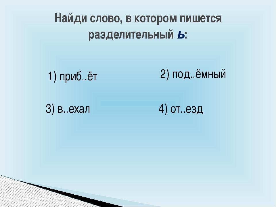Найди слово, в котором пишется разделительный ь: 1) приб..ёт 2) под..ёмный 4)...